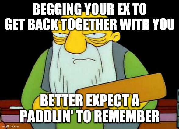 That's a paddlin' |  BEGGING YOUR EX TO GET BACK TOGETHER WITH YOU; BETTER EXPECT A PADDLIN' TO REMEMBER | image tagged in memes,that's a paddlin' | made w/ Imgflip meme maker