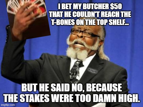 Too Damn High |  I BET MY BUTCHER $50 THAT HE COULDN'T REACH THE T-BONES ON THE TOP SHELF... Mr.JiggyFly; BUT HE SAID NO, BECAUSE THE STAKES WERE TOO DAMN HIGH. | image tagged in memes,too damn high,funny memes,jokes,puns | made w/ Imgflip meme maker