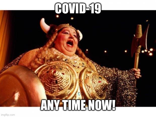 Fat lady sings end of Covid-19.Any time now! |  COVID-19; ANY TIME NOW! | image tagged in fat lady sings,covid-19,now | made w/ Imgflip meme maker