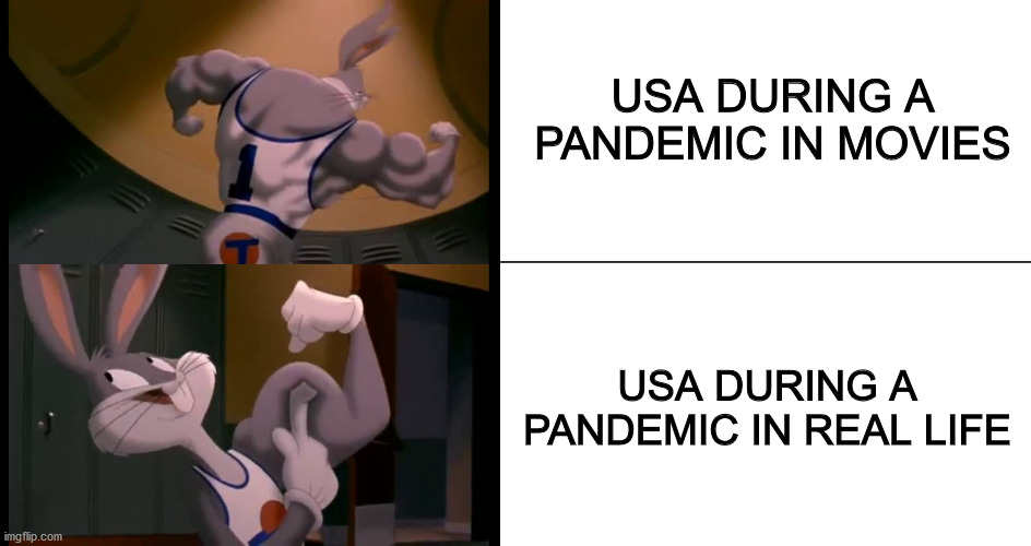 COVID-19 Situation when handled by America |  USA DURING A PANDEMIC IN MOVIES; USA DURING A PANDEMIC IN REAL LIFE | image tagged in bugs bunny muscles,covid-19,pandemic,usa | made w/ Imgflip meme maker