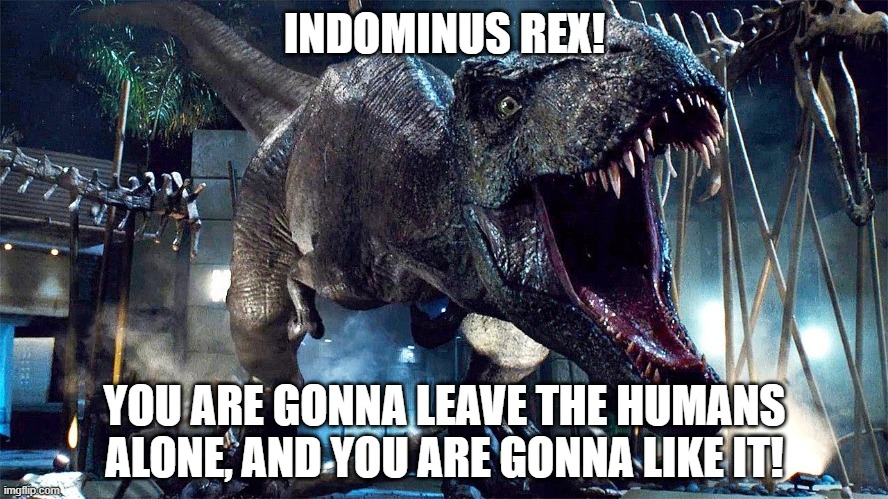 Tyrannosaurus As SpongeBob AngryPants |  INDOMINUS REX! YOU ARE GONNA LEAVE THE HUMANS ALONE, AND YOU ARE GONNA LIKE IT! | image tagged in dinosaur,jurassic world,angry spongebob | made w/ Imgflip meme maker