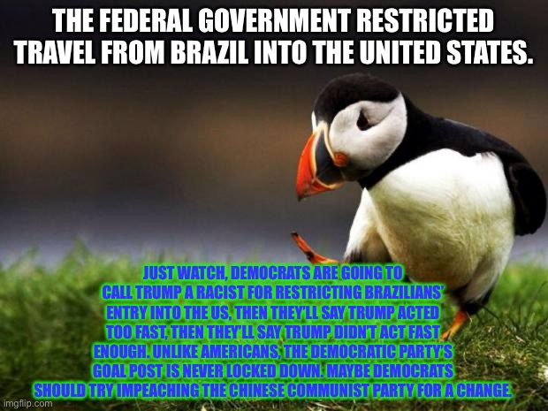 Damned if you do and damned if you do not |  THE FEDERAL GOVERNMENT RESTRICTED TRAVEL FROM BRAZIL INTO THE UNITED STATES. JUST WATCH, DEMOCRATS ARE GOING TO CALL TRUMP A RACIST FOR RESTRICTING BRAZILIANS' ENTRY INTO THE US, THEN THEY'LL SAY TRUMP ACTED TOO FAST, THEN THEY'LL SAY TRUMP DIDN'T ACT FAST ENOUGH. UNLIKE AMERICANS, THE DEMOCRATIC PARTY'S GOAL POST IS NEVER LOCKED DOWN. MAYBE DEMOCRATS SHOULD TRY IMPEACHING THE CHINESE COMMUNIST PARTY FOR A CHANGE. | image tagged in memes,unpopular opinion puffin,travel ban,brazil,donald trump,virus | made w/ Imgflip meme maker