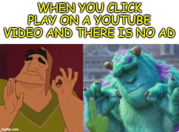 Perfection |  WHEN YOU CLICK PLAY ON A YOUTUBE VIDEO AND THERE IS NO AD | image tagged in perfection | made w/ Imgflip meme maker