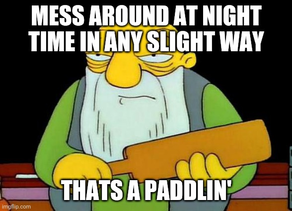That's a paddlin' |  MESS AROUND AT NIGHT TIME IN ANY SLIGHT WAY; THATS A PADDLIN' | image tagged in memes,that's a paddlin' | made w/ Imgflip meme maker