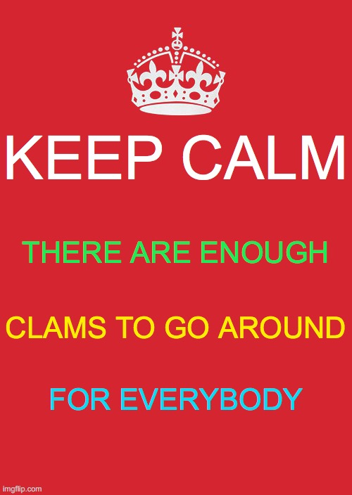 Calm Clams |  KEEP CALM; THERE ARE ENOUGH; CLAMS TO GO AROUND; FOR EVERYBODY | image tagged in memes,keep calm and carry on red,jed clampett,fake,fake news,trump fake news | made w/ Imgflip meme maker