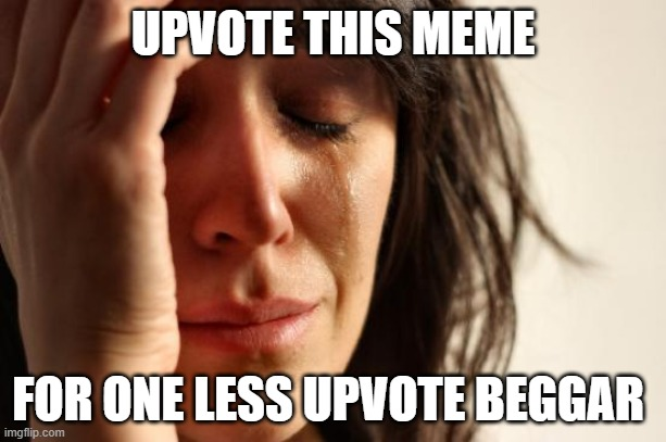 Me is the big brain |  UPVOTE THIS MEME; FOR ONE LESS UPVOTE BEGGAR | image tagged in memes,first world problems | made w/ Imgflip meme maker
