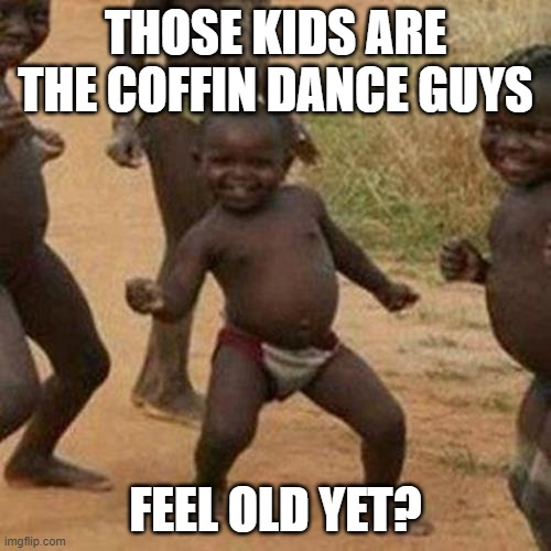 Astronomia |  THOSE KIDS ARE THE COFFIN DANCE GUYS; FEEL OLD YET? | image tagged in memes,third world success kid | made w/ Imgflip meme maker