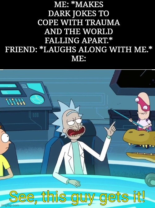 Tragedy! More like TRAGEMEME! *Let's myself out.* |  ME: *MAKES DARK JOKES TO COPE WITH TRAUMA AND THE WORLD FALLING APART.* FRIEND: *LAUGHS ALONG WITH ME.* ME:; See, this guy gets it! | image tagged in this guy gets it,rick and morty,dark humor,i just want friends who love cats drink copious amounts of wine,friends,cringe | made w/ Imgflip meme maker