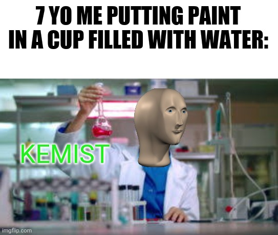 He was stupid.... |  7 YO ME PUTTING PAINT IN A CUP FILLED WITH WATER:; KEMIST | image tagged in lol,memes,meme man,lolz | made w/ Imgflip meme maker