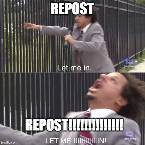 let me in | REPOST REPOST!!!!!!!!!!!!!! | image tagged in let me in | made w/ Imgflip meme maker