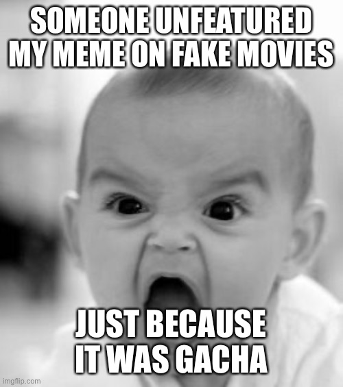 Whodunnit?! |  SOMEONE UNFEATURED MY MEME ON FAKE MOVIES; JUST BECAUSE IT WAS GACHA | image tagged in memes,angry baby | made w/ Imgflip meme maker