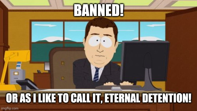 Aaaaand Its Gone |  BANNED! OR AS I LIKE TO CALL IT, ETERNAL DETENTION! | image tagged in memes,aaaaand its gone | made w/ Imgflip meme maker