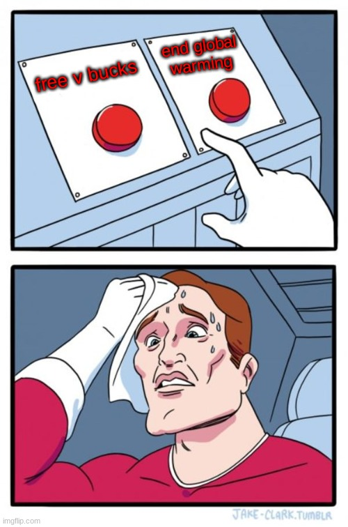 Its such a hard choice! |  end global warming; free v bucks | image tagged in memes,two buttons | made w/ Imgflip meme maker