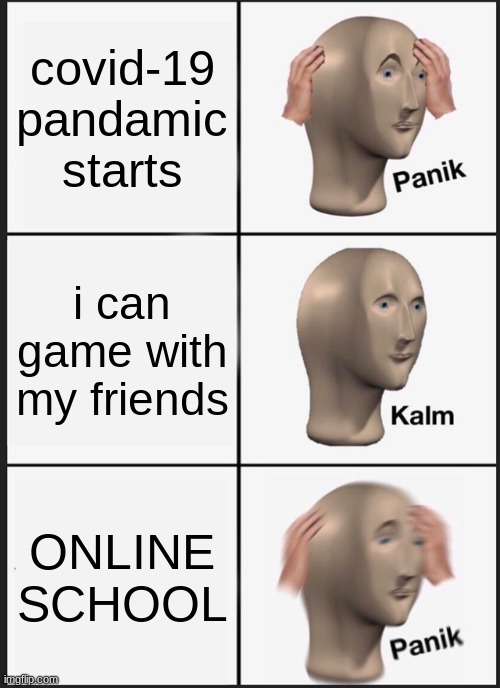 Panik Kalm Panik |  covid-19 pandamic starts; i can game with my friends; ONLINE SCHOOL | image tagged in memes,panik kalm panik,online school | made w/ Imgflip meme maker