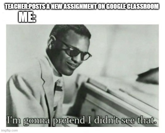I'm gonna pretend I didn't see that |  TEACHER:POSTS A NEW ASSIGNMENT ON GOOGLE CLASSROOM; ME: | image tagged in i'm gonna pretend i didn't see that | made w/ Imgflip meme maker