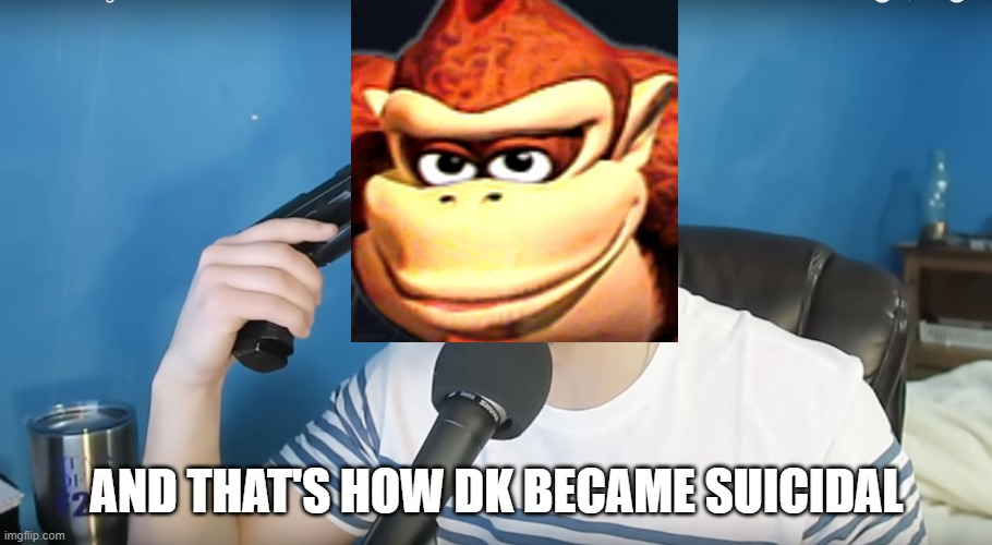 Neat mike suicide | AND THAT'S HOW DK BECAME SUICIDAL | image tagged in neat mike suicide | made w/ Imgflip meme maker