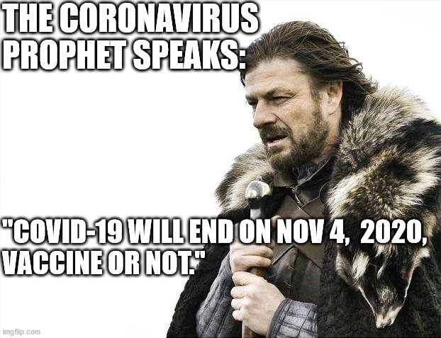 "The Coronavirus Prophet Speaks (1) |  THE CORONAVIRUS  PROPHET SPEAKS:; ""COVID-19 WILL END ON NOV 4,  2020,  VACCINE OR NOT."" 