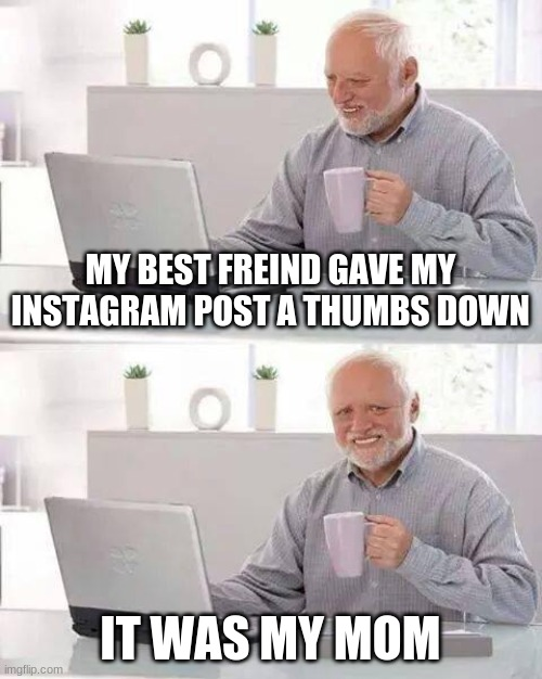 Harold and Instagram |  MY BEST FREIND GAVE MY INSTAGRAM POST A THUMBS DOWN; IT WAS MY MOM | image tagged in memes,hide the pain harold,mom,instagram,thumbs down | made w/ Imgflip meme maker