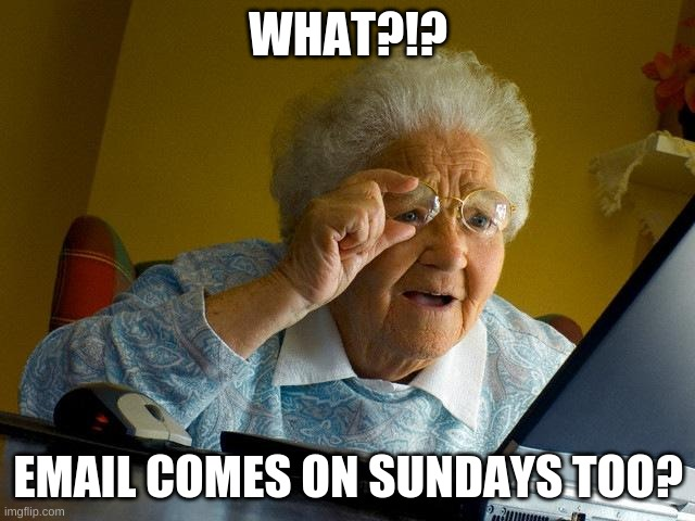 Shocker |  WHAT?!? EMAIL COMES ON SUNDAYS TOO? | image tagged in memes,grandma finds the internet | made w/ Imgflip meme maker
