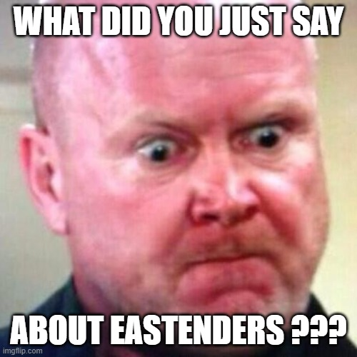 Phil Mitchell Angry |  WHAT DID YOU JUST SAY; ABOUT EASTENDERS ??? | image tagged in funny,temper,rage,anger | made w/ Imgflip meme maker