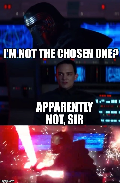 I'M NOT THE CHOSEN ONE? APPARENTLY NOT, SIR | image tagged in kylo rage | made w/ Imgflip meme maker