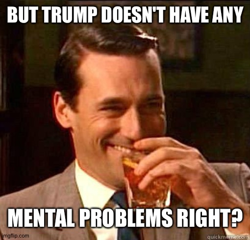 BUT TRUMP DOESN'T HAVE ANY MENTAL PROBLEMS RIGHT? | image tagged in laughing don draper | made w/ Imgflip meme maker