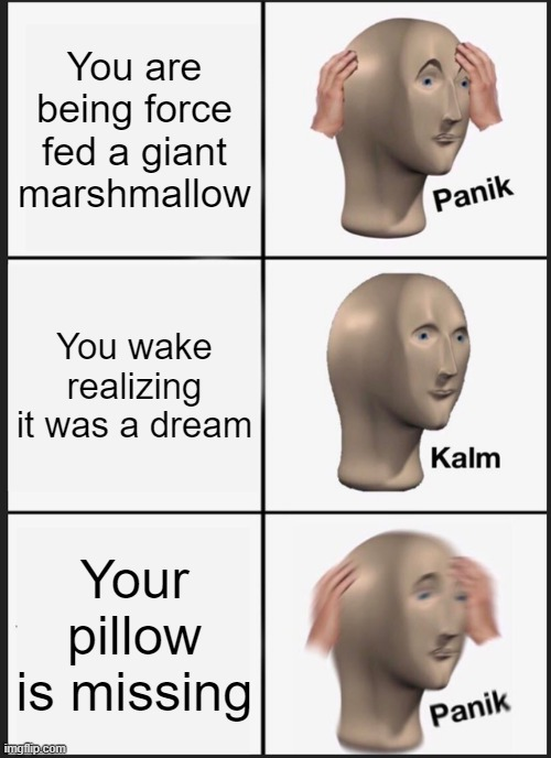 Uh oh... |  You are being force fed a giant marshmallow; You wake realizing it was a dream; Your pillow is missing | image tagged in memes,panik kalm panik | made w/ Imgflip meme maker