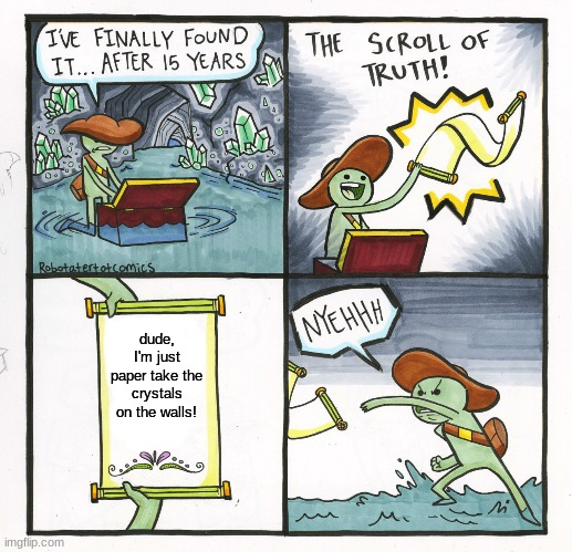 The Scroll Of Truth |  dude, I'm just paper take the crystals on the walls! | image tagged in memes,the scroll of truth | made w/ Imgflip meme maker