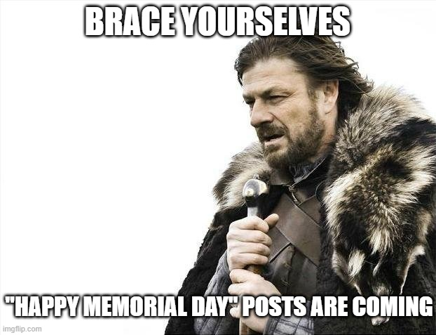 "People confusing Memorial Day with Veterans Day |  BRACE YOURSELVES; ""HAPPY MEMORIAL DAY"" POSTS ARE COMING 