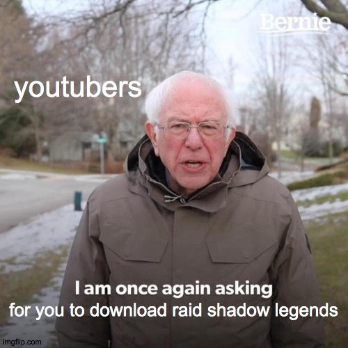 Bernie I Am Once Again Asking For Your Support |  youtubers; for you to download raid shadow legends | image tagged in memes,bernie i am once again asking for your support | made w/ Imgflip meme maker