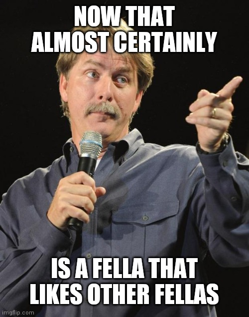 NOW THAT ALMOST CERTAINLY IS A FELLA THAT LIKES OTHER FELLAS | image tagged in jeff foxworthy | made w/ Imgflip meme maker