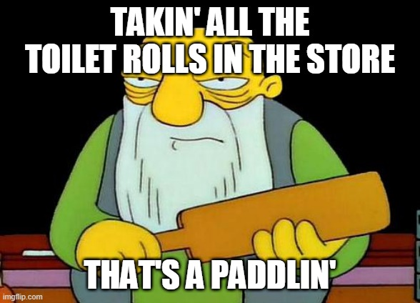 Jasper needs to wipe too |  TAKIN' ALL THE TOILET ROLLS IN THE STORE; THAT'S A PADDLIN' | image tagged in memes,that's a paddlin' | made w/ Imgflip meme maker