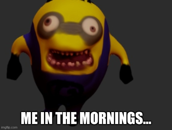 creepy minion |  ME IN THE MORNINGS... | image tagged in creepy,derpy,funny | made w/ Imgflip meme maker