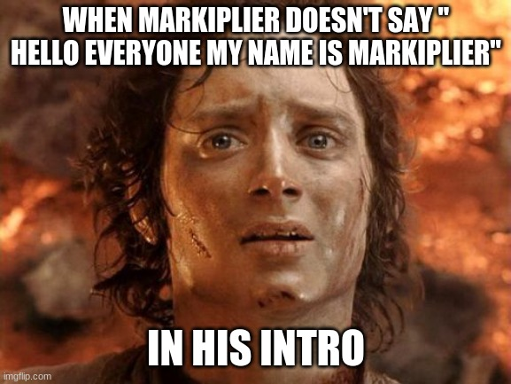 "im gomna cry |  WHEN MARKIPLIER DOESN'T SAY "" HELLO EVERYONE MY NAME IS MARKIPLIER""; IN HIS INTRO 