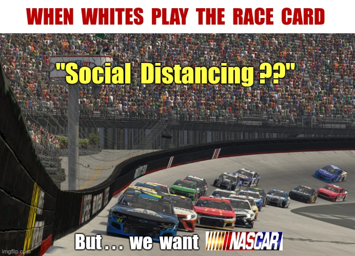 "When WHITES Play the Race Card |  WHEN  WHITES  PLAY  THE  RACE  CARD; ""Social  Distancing ??""; But . . .  we  want 