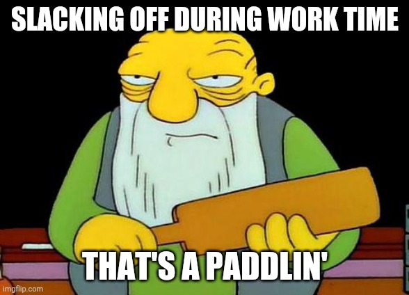 That's a paddlin' |  SLACKING OFF DURING WORK TIME; THAT'S A PADDLIN' | image tagged in memes,that's a paddlin' | made w/ Imgflip meme maker