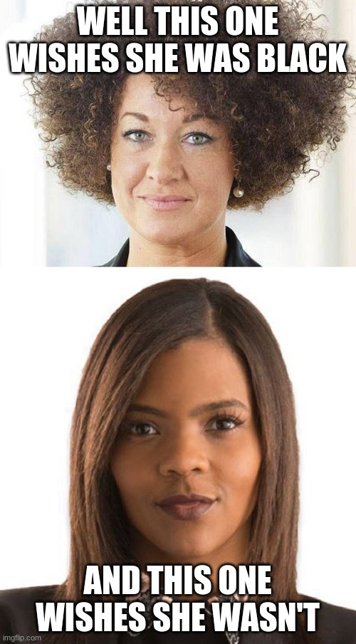 WELL THIS ONE WISHES SHE WAS BLACK AND THIS ONE WISHES SHE WASN'T | image tagged in rachel dolezal,candace owens | made w/ Imgflip meme maker
