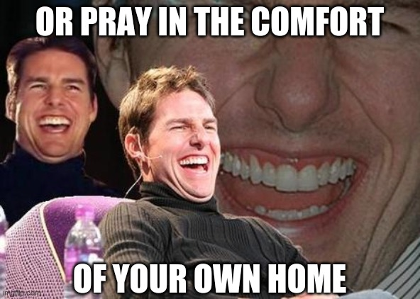 OR PRAY IN THE COMFORT OF YOUR OWN HOME | image tagged in tom cruise laugh | made w/ Imgflip meme maker