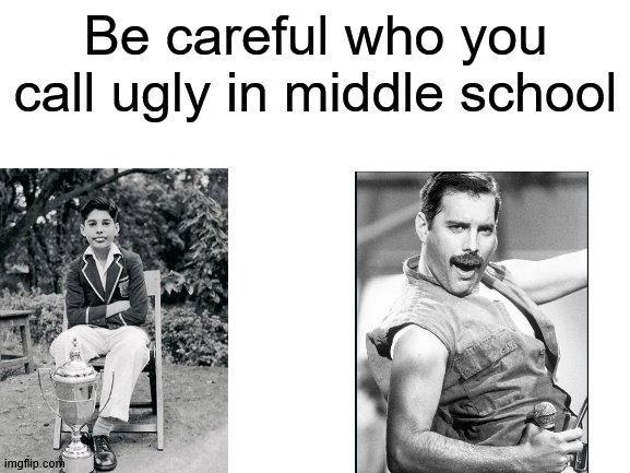 be careful, my dudes |  Be careful who you call ugly in middle school | image tagged in blank white template,queen | made w/ Imgflip meme maker