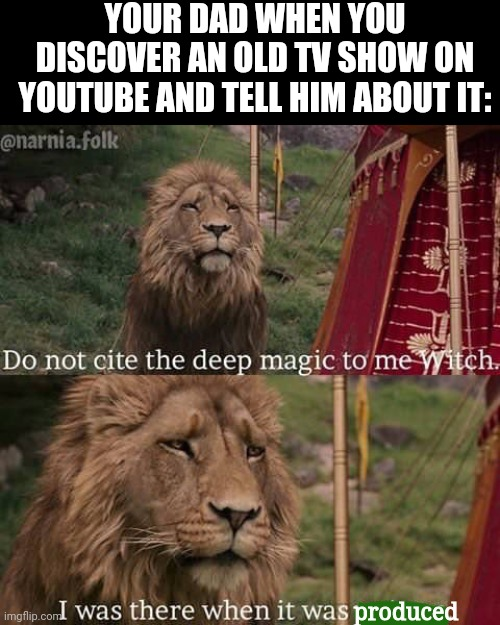 Bibleman, anyone? |  YOUR DAD WHEN YOU DISCOVER AN OLD TV SHOW ON YOUTUBE AND TELL HIM ABOUT IT:; produced | image tagged in narnia meme,narnia,lion | made w/ Imgflip meme maker