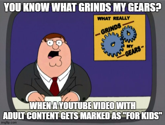 "Peter Griffin News |  YOU KNOW WHAT GRINDS MY GEARS? WHEN A YOUTUBE VIDEO WITH ADULT CONTENT GETS MARKED AS ""FOR KIDS"" 
