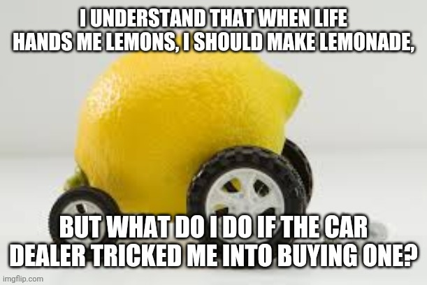 I guess I shouldn't be so sour about it. | image tagged in lemon,car,bad pun,jokes | made w/ Imgflip meme maker