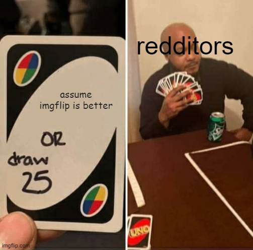 Reddit is f*cking sh*t |  redditors; assume imgflip is better | image tagged in memes,uno draw 25 cards | made w/ Imgflip meme maker