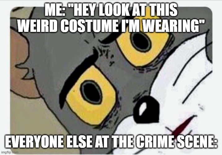 "Disturbbbb |  ME: ""HEY LOOK AT THIS WEIRD COSTUME I'M WEARING""; EVERYONE ELSE AT THE CRIME SCENE: 
