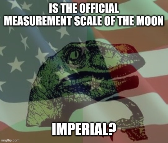 I mean... |  IMPERIAL? | image tagged in moon,'murica,patriotic,metric | made w/ Imgflip meme maker
