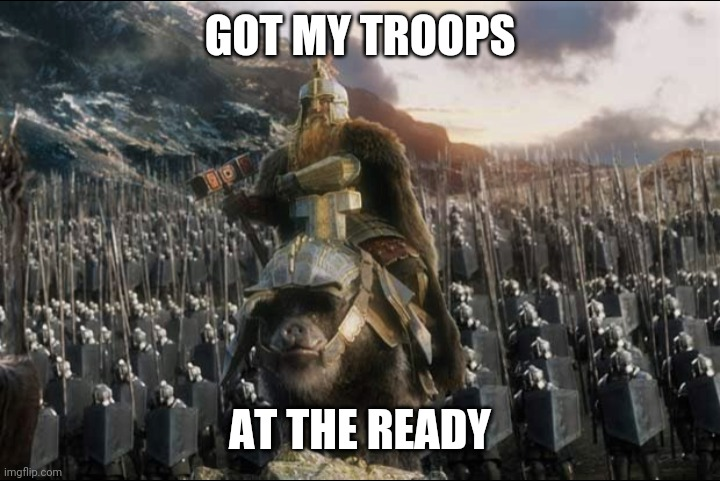 GOT MY TROOPS AT THE READY | made w/ Imgflip meme maker