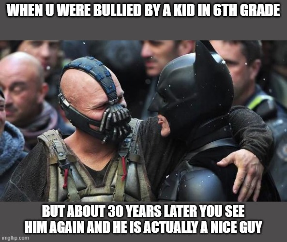 i made sure to make this specifically a batman meme for all my new bat-friends |  WHEN U WERE BULLIED BY A KID IN 6TH GRADE; BUT ABOUT 30 YEARS LATER YOU SEE HIM AGAIN AND HE IS ACTUALLY A NICE GUY | image tagged in bane batman bromance | made w/ Imgflip meme maker
