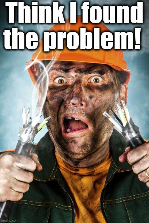 Electrician | Think I found the problem! | image tagged in electrician | made w/ Imgflip meme maker
