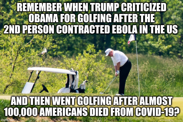 It sends the wrong message he said |  REMEMBER WHEN TRUMP CRITICIZED OBAMA FOR GOLFING AFTER THE 2ND PERSON CONTRACTED EBOLA IN THE US; AND THEN WENT GOLFING AFTER ALMOST 100,000 AMERICANS DIED FROM COVID-19? | image tagged in trump,humor,hypocrisy,covid-19,ebola,obama | made w/ Imgflip meme maker