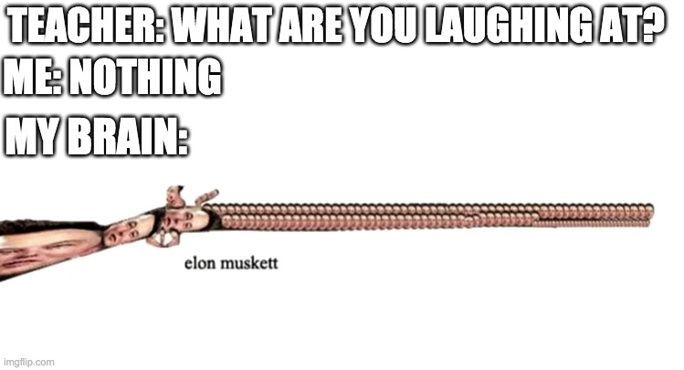 ELON MUSKETTT |  TEACHER: WHAT ARE YOU LAUGHING AT? ME: NOTHING; MY BRAIN: | image tagged in elon musk,memes,funny,my brain at 3am,baby jesus | made w/ Imgflip meme maker